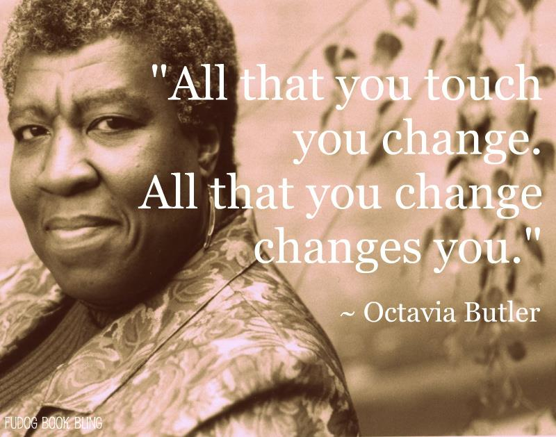 "Sepia toned picture of Octavia Butler overlayed with her quote ""All that you touch you change. All that you change changes you."""