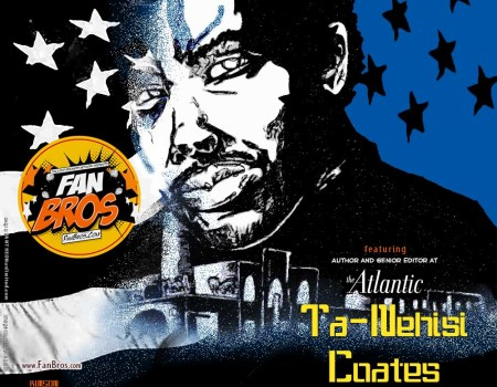 Ta-Nehisi Coates Vs The FanBrosShow (Podcast)